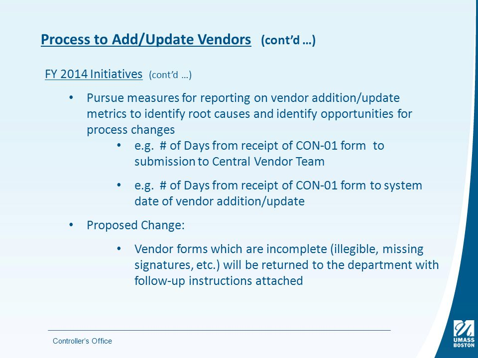 Process to Add/Update Vendors (cont'd …) Controller's Office FY 2014 Initiatives (cont'd …) Pursue measures for reporting on vendor addition/update metrics to identify root causes and identify opportunities for process changes e.g.