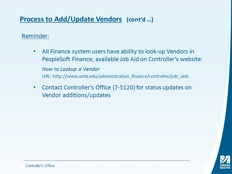 Process to Add/Update Vendors (cont'd …) Controller's Office Reminder: All Finance system users have ability to look-up Vendors in PeopleSoft Finance; available Job Aid on Controller's website: How to Lookup a Vendor URL: http://www.umb.edu/administration_finance/controller/job_aids Contact Controller's Office (7-5120) for status updates on Vendor additions/updates
