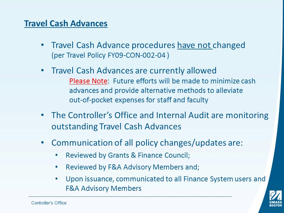 Controller's Office Travel Cash Advances Travel Cash Advance procedures have not changed (per Travel Policy FY09-CON-002-04 ) Travel Cash Advances are currently allowed Please Note: Future efforts will be made to minimize cash advances and provide alternative methods to alleviate out-of-pocket expenses for staff and faculty The Controller's Office and Internal Audit are monitoring outstanding Travel Cash Advances Communication of all policy changes/updates are: Reviewed by Grants & Finance Council; Reviewed by F&A Advisory Members and; Upon issuance, communicated to all Finance System users and F&A Advisory Members