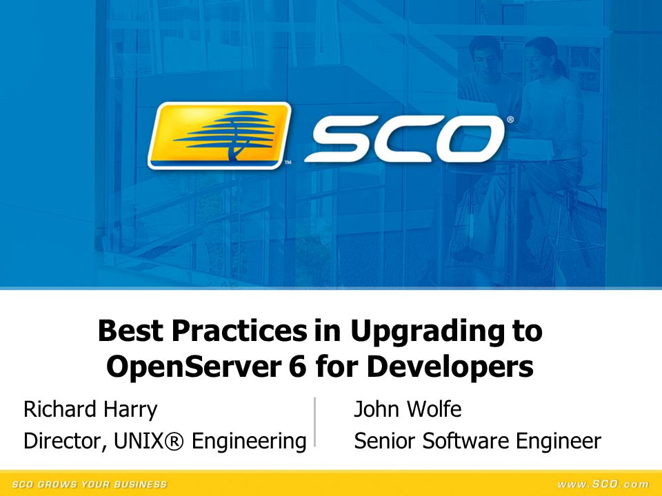 Best Practices in Upgrading to OpenServer 6 for Developers Richard HarryJohn Wolfe Director, UNIX® Engineering Senior Software Engineer