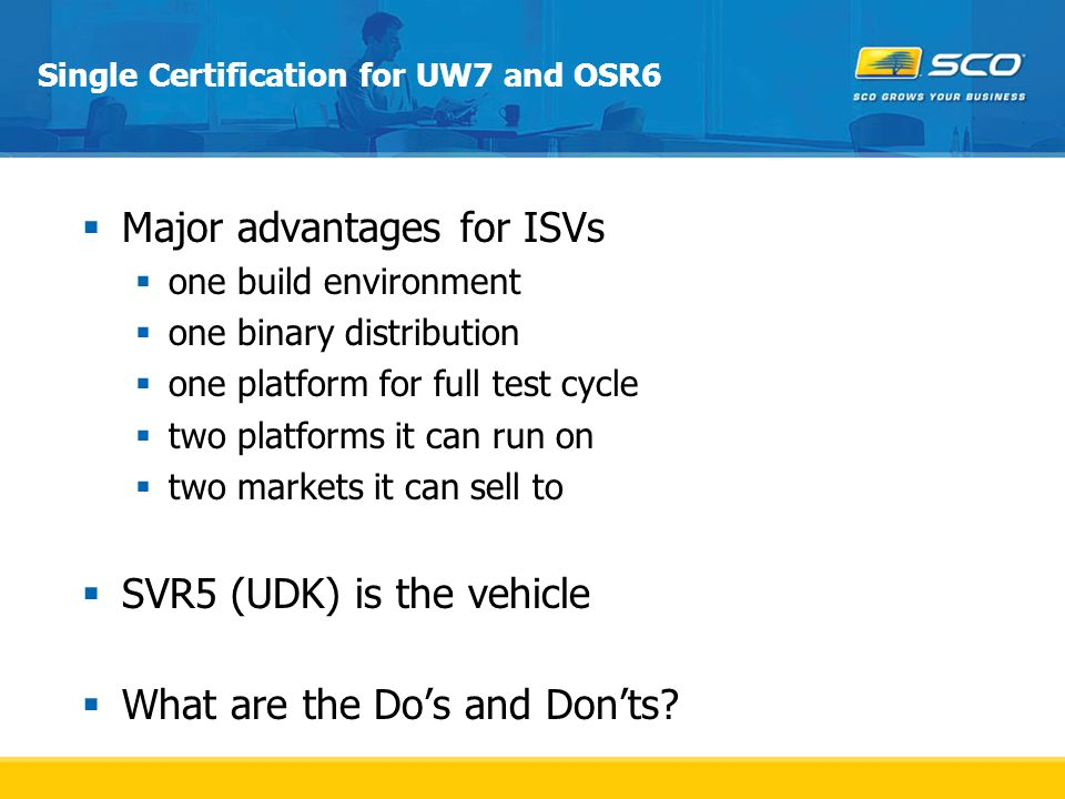 Single Certification for UW7 and OSR6  Major advantages for ISVs  one build environment  one binary distribution  one platform for full test cycle  two platforms it can run on  two markets it can sell to  SVR5 (UDK) is the vehicle  What are the Do's and Don'ts