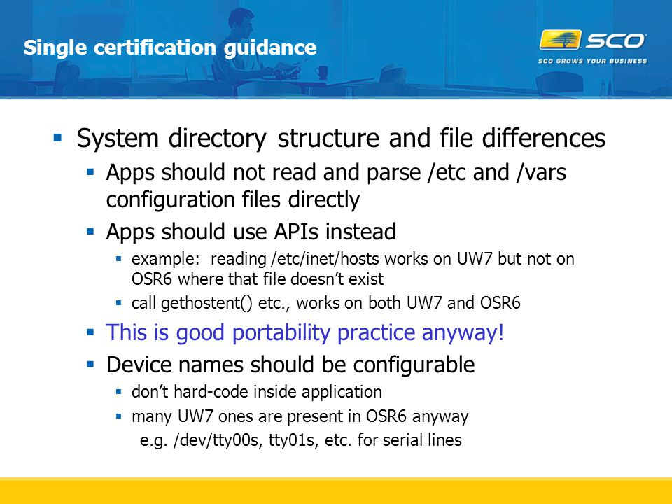 Single certification guidance  System directory structure and file differences  Apps should not read and parse /etc and /vars configuration files directly  Apps should use APIs instead  example: reading /etc/inet/hosts works on UW7 but not on OSR6 where that file doesn't exist  call gethostent() etc., works on both UW7 and OSR6  This is good portability practice anyway.
