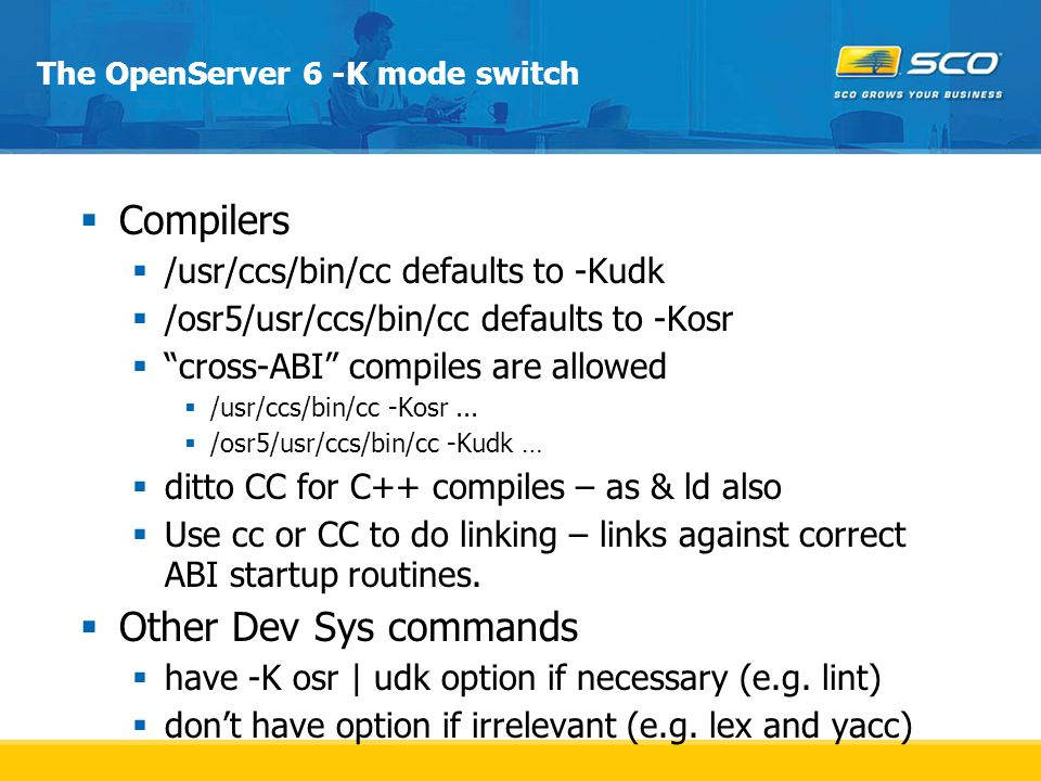 The OpenServer 6 -K mode switch  Compilers  /usr/ccs/bin/cc defaults to -Kudk  /osr5/usr/ccs/bin/cc defaults to -Kosr  cross-ABI compiles are allowed  /usr/ccs/bin/cc -Kosr...