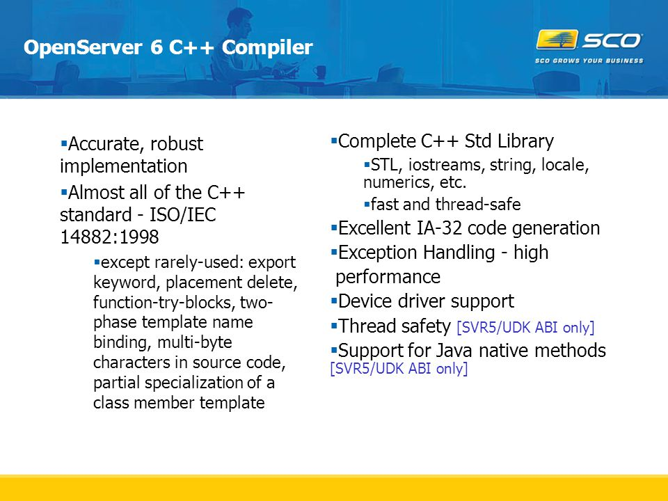 OpenServer 6 C++ Compiler  Accurate, robust implementation  Almost all of the C++ standard - ISO/IEC 14882:1998  except rarely-used: export keyword, placement delete, function-try-blocks, two- phase template name binding, multi-byte characters in source code, partial specialization of a class member template  Complete C++ Std Library  STL, iostreams, string, locale, numerics, etc.