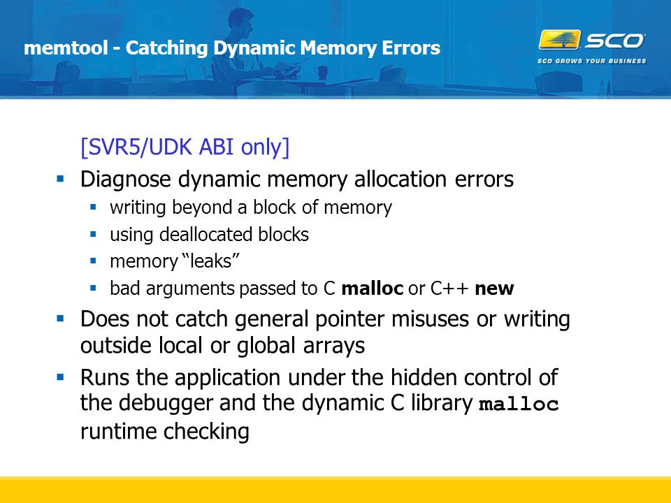 memtool - Catching Dynamic Memory Errors  [SVR5/UDK ABI only]  Diagnose dynamic memory allocation errors  writing beyond a block of memory  using deallocated blocks  memory leaks  bad arguments passed to C malloc or C++ new  Does not catch general pointer misuses or writing outside local or global arrays  Runs the application under the hidden control of the debugger and the dynamic C library malloc runtime checking
