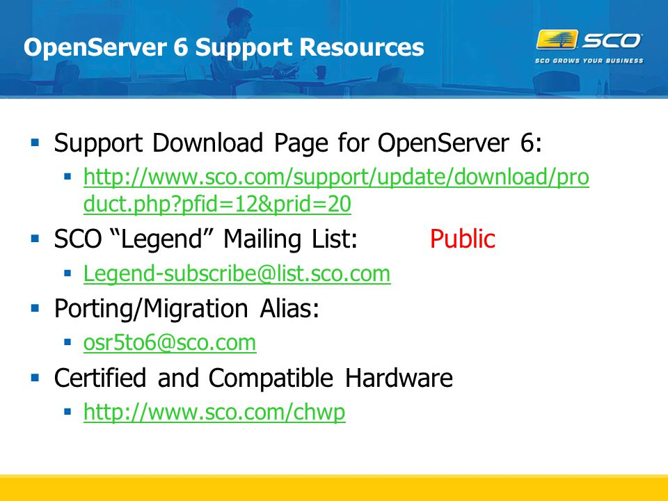 OpenServer 6 Support Resources  Support Download Page for OpenServer 6:  http://www.sco.com/support/update/download/pro duct.php pfid=12&prid=20 http://www.sco.com/support/update/download/pro duct.php pfid=12&prid=20  SCO Legend Mailing List:Public  Legend-subscribe@list.sco.com Legend-subscribe@list.sco.com  Porting/Migration Alias:  osr5to6@sco.com osr5to6@sco.com  Certified and Compatible Hardware  http://www.sco.com/chwp http://www.sco.com/chwp