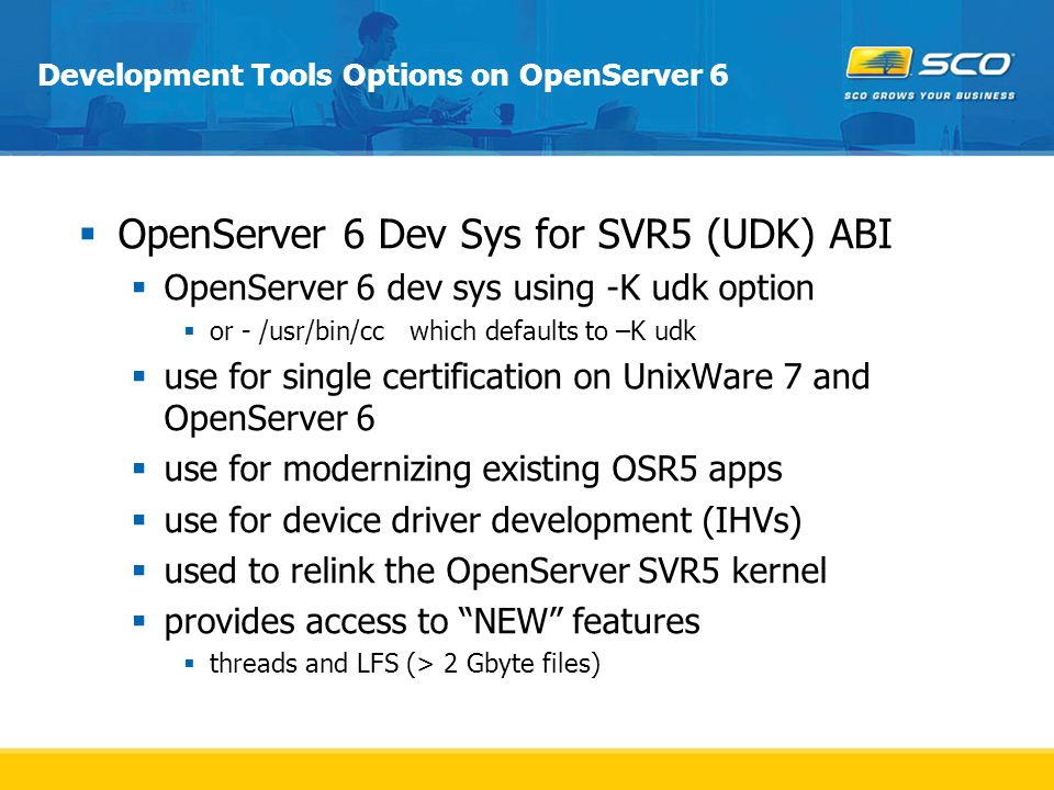 Development Tools Options on OpenServer 6  OpenServer 6 Dev Sys for SVR5 (UDK) ABI  OpenServer 6 dev sys using -K udk option  or - /usr/bin/cc which defaults to –K udk  use for single certification on UnixWare 7 and OpenServer 6  use for modernizing existing OSR5 apps  use for device driver development (IHVs)  used to relink the OpenServer SVR5 kernel  provides access to NEW features  threads and LFS (> 2 Gbyte files)