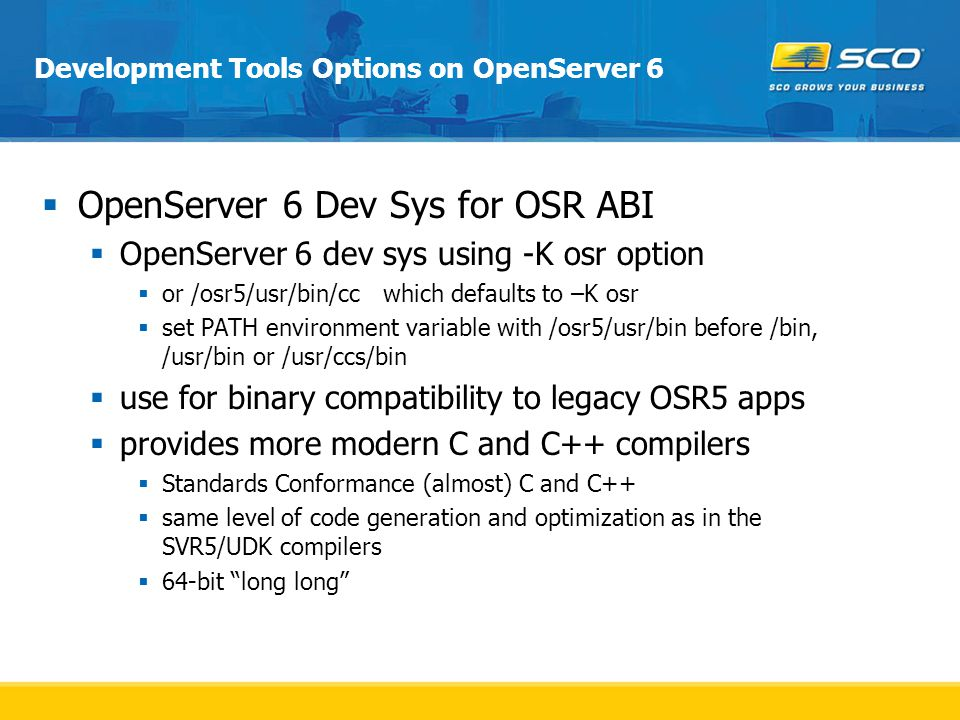 Development Tools Options on OpenServer 6  OpenServer 6 Dev Sys for OSR ABI  OpenServer 6 dev sys using -K osr option  or /osr5/usr/bin/cc which defaults to –K osr  set PATH environment variable with /osr5/usr/bin before /bin, /usr/bin or /usr/ccs/bin  use for binary compatibility to legacy OSR5 apps  provides more modern C and C++ compilers  Standards Conformance (almost) C and C++  same level of code generation and optimization as in the SVR5/UDK compilers  64-bit long long