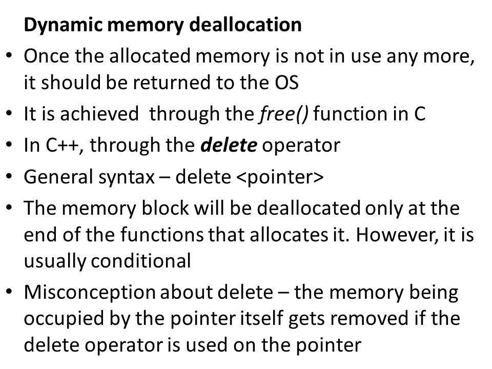 Dynamic memory deallocation Once the allocated memory is not in use any more, it should be returned to the OS It is achieved through the free() function in C In C++, through the delete operator General syntax – delete The memory block will be deallocated only at the end of the functions that allocates it.