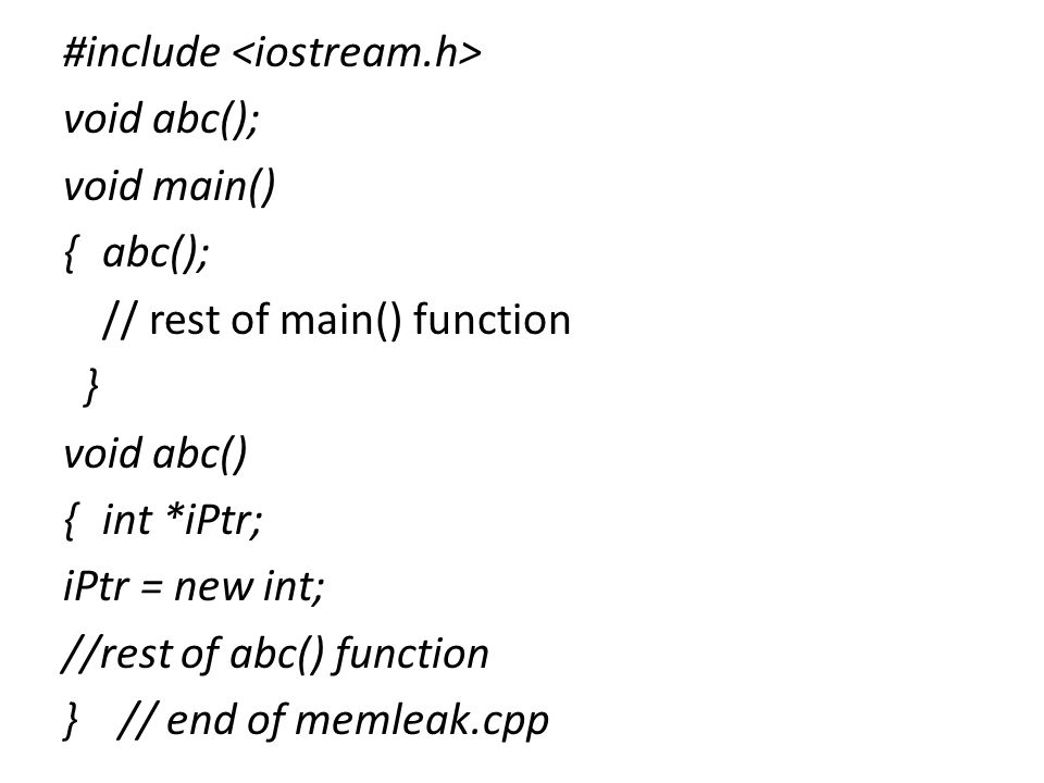 #include void abc(); void main() { abc(); // rest of main() function } void abc() {int *iPtr; iPtr = new int; //rest of abc() function } // end of memleak.cpp