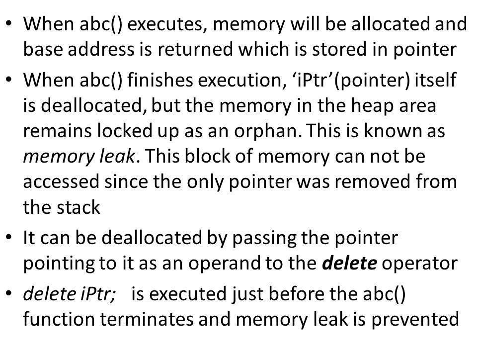 When abc() executes, memory will be allocated and base address is returned which is stored in pointer When abc() finishes execution, 'iPtr'(pointer) itself is deallocated, but the memory in the heap area remains locked up as an orphan.