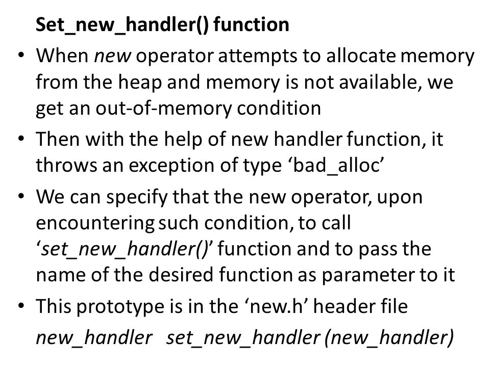 Set_new_handler() function When new operator attempts to allocate memory from the heap and memory is not available, we get an out-of-memory condition Then with the help of new handler function, it throws an exception of type 'bad_alloc' We can specify that the new operator, upon encountering such condition, to call 'set_new_handler()' function and to pass the name of the desired function as parameter to it This prototype is in the 'new.h' header file new_handler set_new_handler (new_handler)