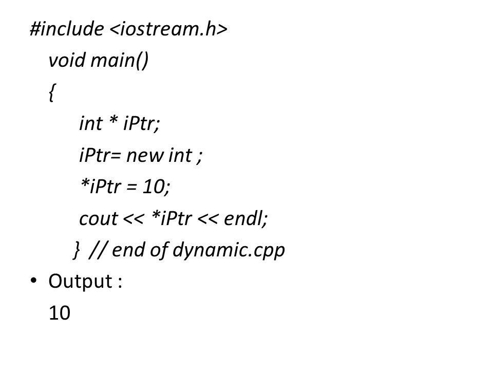 #include void main() { int * iPtr; iPtr= new int ; *iPtr = 10; cout << *iPtr << endl; } // end of dynamic.cpp Output : 10
