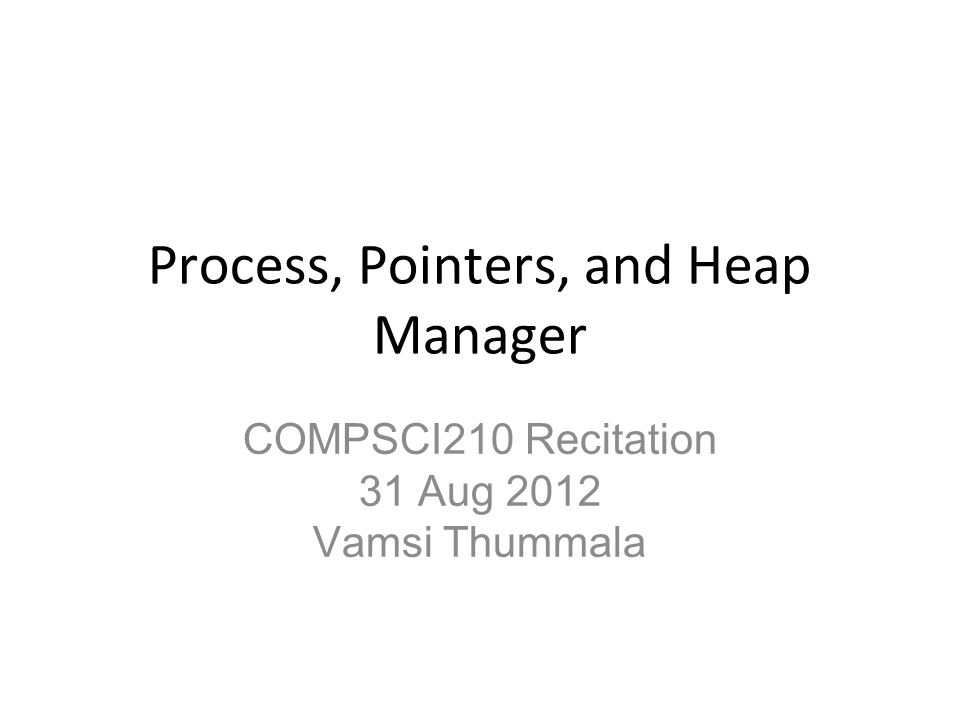 Process, Pointers, and Heap Manager COMPSCI210 Recitation 31 Aug 2012 Vamsi Thummala