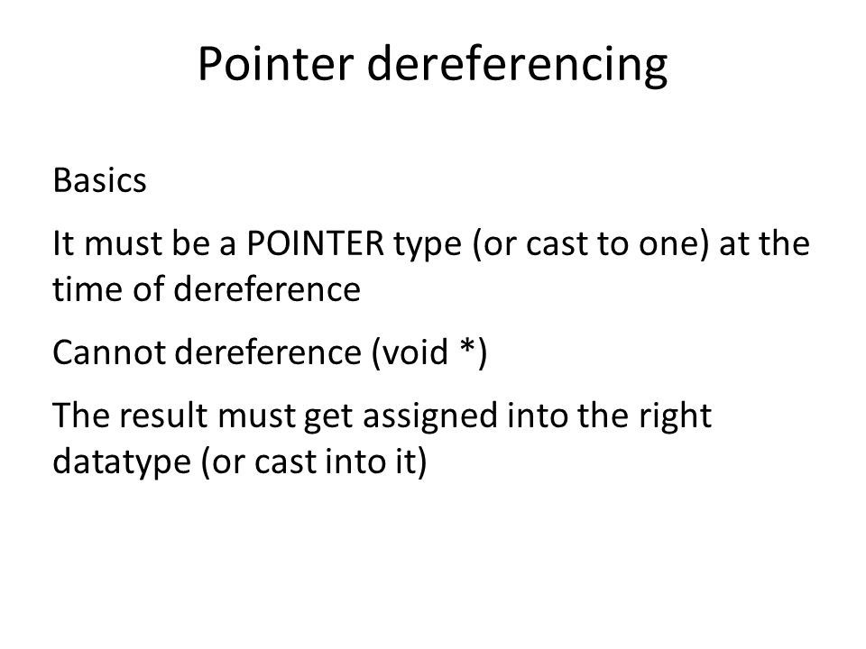 Pointer dereferencing Basics It must be a POINTER type (or cast to one) at the time of dereference Cannot dereference (void *) The result must get assigned into the right datatype (or cast into it)