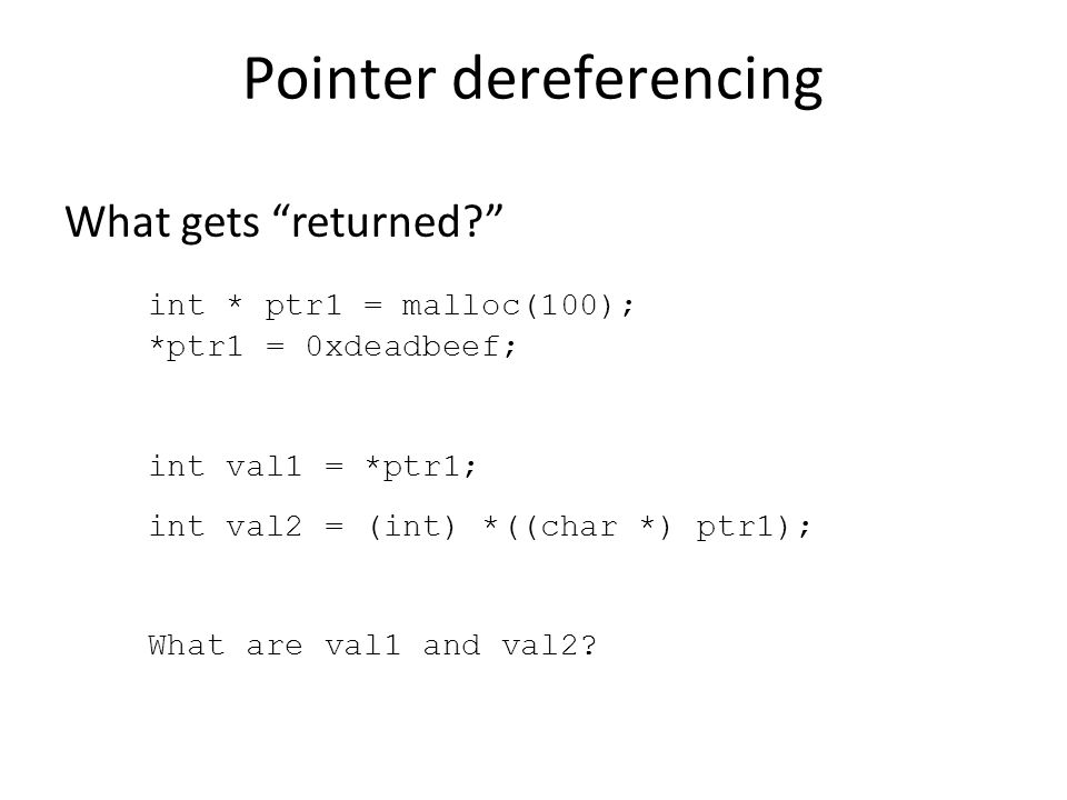 Pointer dereferencing What gets returned int * ptr1 = malloc(100); *ptr1 = 0xdeadbeef; int val1 = *ptr1; int val2 = (int) *((char *) ptr1); What are val1 and val2