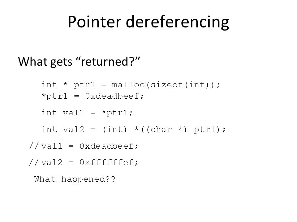 Pointer dereferencing What gets returned int * ptr1 = malloc(sizeof(int)); *ptr1 = 0xdeadbeef; int val1 = *ptr1; int val2 = (int) *((char *) ptr1); //val1 = 0xdeadbeef; //val2 = 0xffffffef; What happened