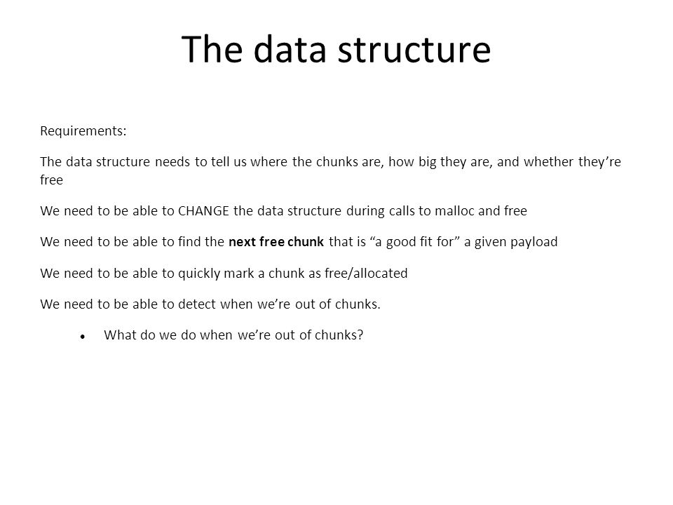 The data structure Requirements: The data structure needs to tell us where the chunks are, how big they are, and whether they're free We need to be able to CHANGE the data structure during calls to malloc and free We need to be able to find the next free chunk that is a good fit for a given payload We need to be able to quickly mark a chunk as free/allocated We need to be able to detect when we're out of chunks.