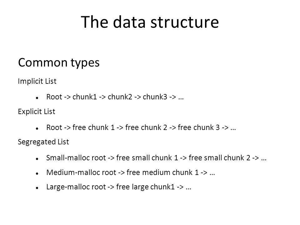 The data structure Common types Implicit List Root -> chunk1 -> chunk2 -> chunk3 -> … Explicit List Root -> free chunk 1 -> free chunk 2 -> free chunk 3 -> … Segregated List Small-malloc root -> free small chunk 1 -> free small chunk 2 -> … Medium-malloc root -> free medium chunk 1 -> … Large-malloc root -> free large chunk1 -> …