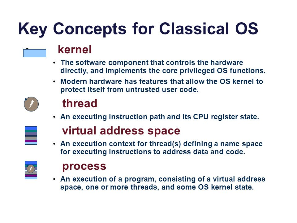 Key Concepts for Classical OS kernel The software component that controls the hardware directly, and implements the core privileged OS functions.