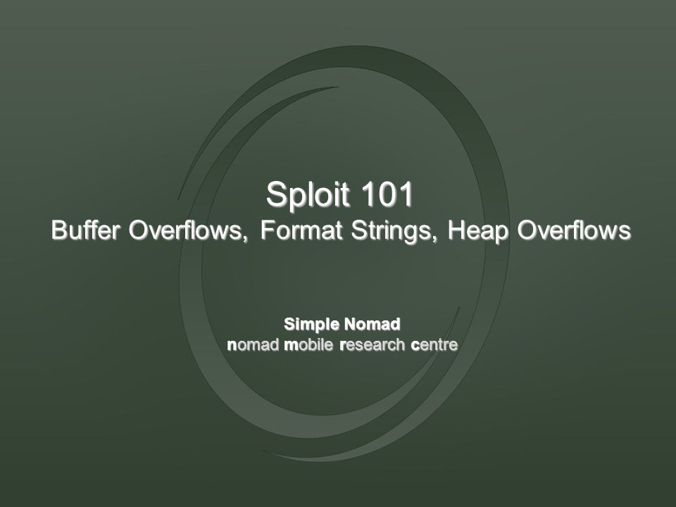 Sploit 101 Buffer Overflows, Format Strings, Heap Overflows Simple Nomad nomad mobile research centre