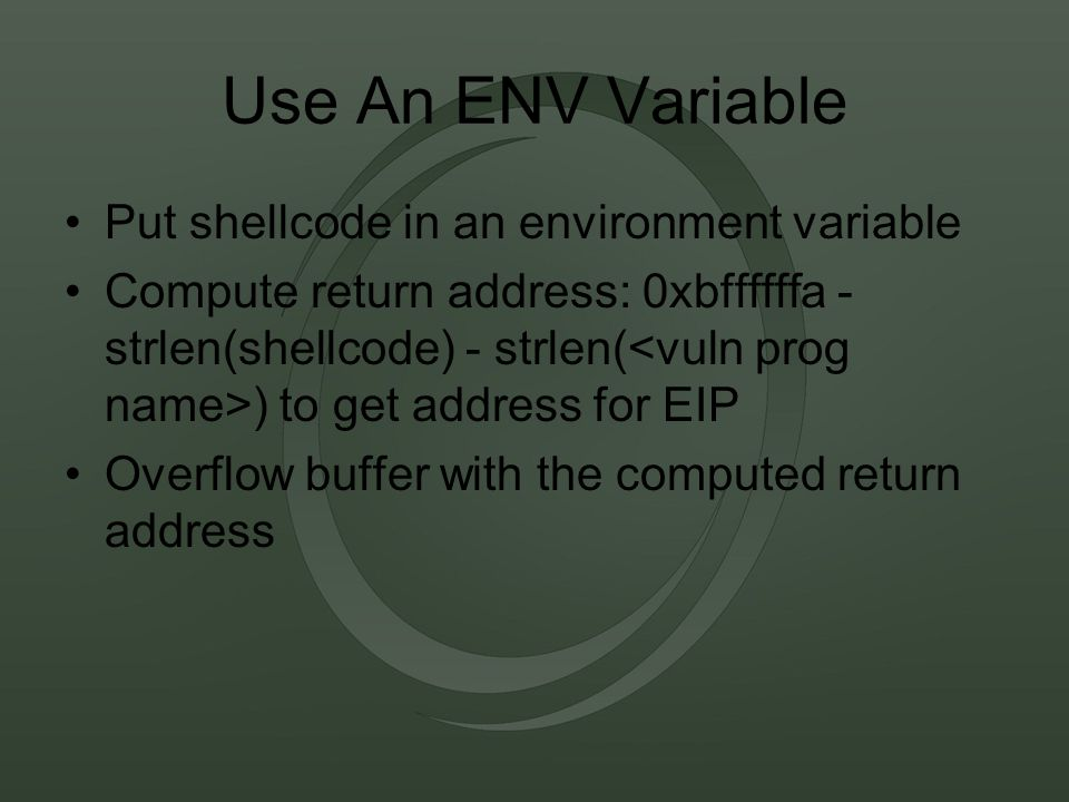 Use An ENV Variable Put shellcode in an environment variable Compute return address: 0xbffffffa - strlen(shellcode) - strlen( ) to get address for EIP Overflow buffer with the computed return address