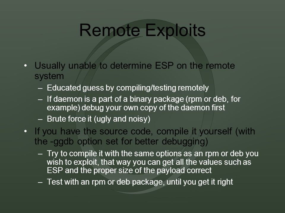Remote Exploits Usually unable to determine ESP on the remote system –Educated guess by compiling/testing remotely –If daemon is a part of a binary package (rpm or deb, for example) debug your own copy of the daemon first –Brute force it (ugly and noisy) If you have the source code, compile it yourself (with the -ggdb option set for better debugging) –Try to compile it with the same options as an rpm or deb you wish to exploit, that way you can get all the values such as ESP and the proper size of the payload correct –Test with an rpm or deb package, until you get it right