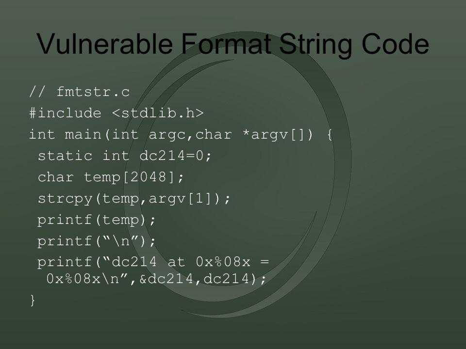 Vulnerable Format String Code // fmtstr.c #include int main(int argc,char *argv[]) { static int dc214=0; char temp[2048]; strcpy(temp,argv[1]); printf(temp); printf( \n ); printf( dc214 at 0x%08x = 0x%08x\n ,&dc214,dc214); }