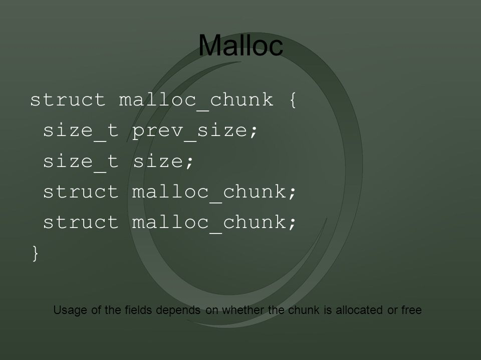 Malloc struct malloc_chunk { size_t prev_size; size_t size; struct malloc_chunk; } Usage of the fields depends on whether the chunk is allocated or free