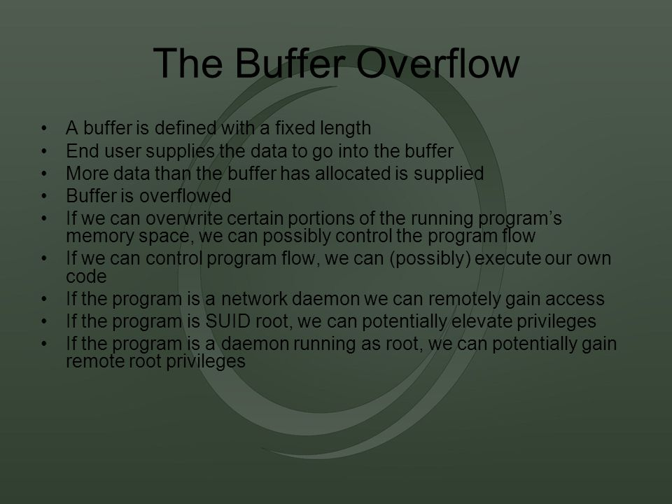 The Buffer Overflow A buffer is defined with a fixed length End user supplies the data to go into the buffer More data than the buffer has allocated is supplied Buffer is overflowed If we can overwrite certain portions of the running program's memory space, we can possibly control the program flow If we can control program flow, we can (possibly) execute our own code If the program is a network daemon we can remotely gain access If the program is SUID root, we can potentially elevate privileges If the program is a daemon running as root, we can potentially gain remote root privileges