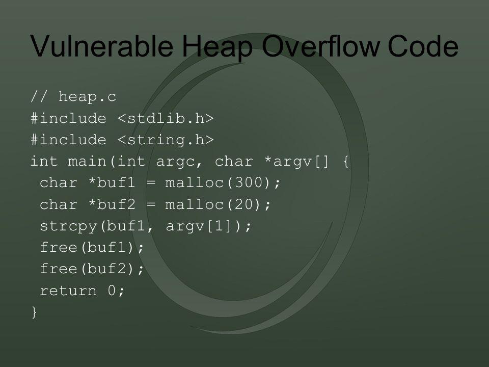Vulnerable Heap Overflow Code // heap.c #include int main(int argc, char *argv[] { char *buf1 = malloc(300); char *buf2 = malloc(20); strcpy(buf1, argv[1]); free(buf1); free(buf2); return 0; }