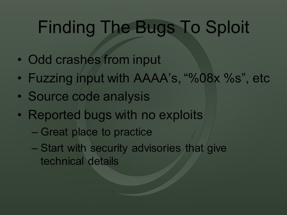 Finding The Bugs To Sploit Odd crashes from input Fuzzing input with AAAA's, %08x %s , etc Source code analysis Reported bugs with no exploits –Great place to practice –Start with security advisories that give technical details