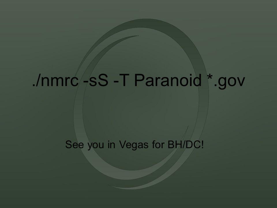 ./nmrc -sS -T Paranoid *.gov See you in Vegas for BH/DC!