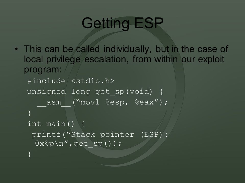 Getting ESP This can be called individually, but in the case of local privilege escalation, from within our exploit program: #include unsigned long get_sp(void) { __asm__( movl %esp, %eax ); } int main() { printf( Stack pointer (ESP): 0x%p\n ,get_sp()); }