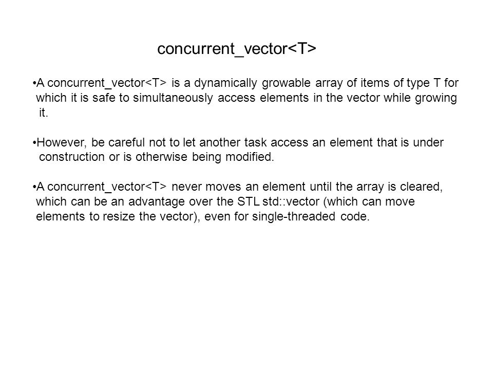 concurrent_vector A concurrent_vector is a dynamically growable array of items of type T for which it is safe to simultaneously access elements in the vector while growing it.