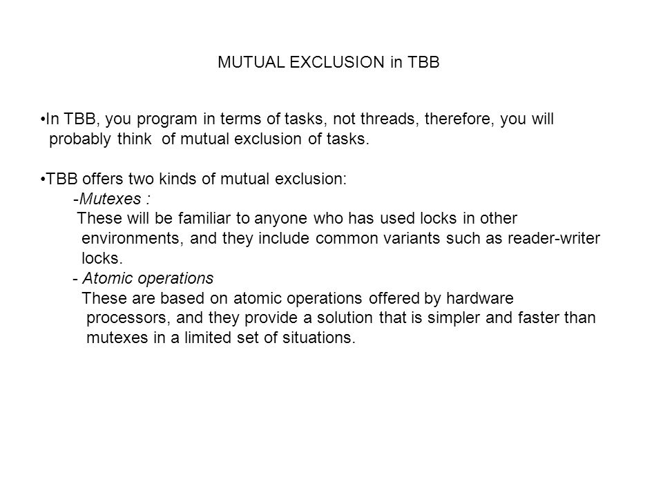 MUTUAL EXCLUSION in TBB In TBB, you program in terms of tasks, not threads, therefore, you will probably think of mutual exclusion of tasks.