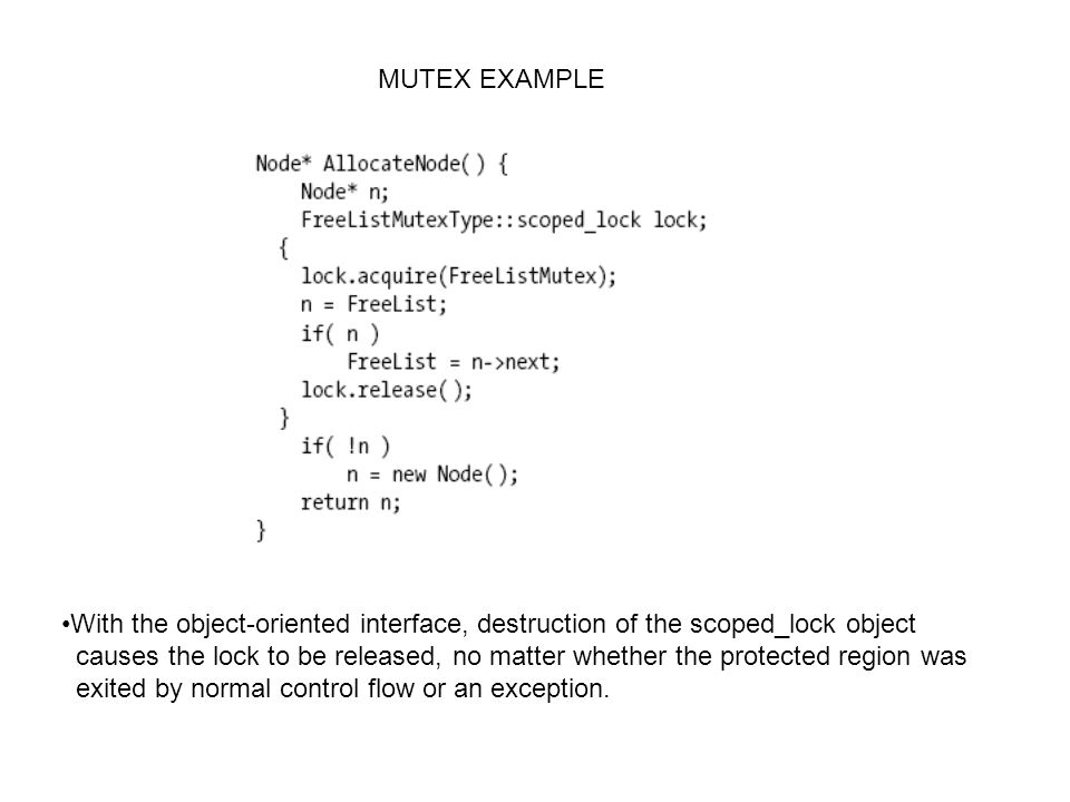MUTEX EXAMPLE With the object-oriented interface, destruction of the scoped_lock object causes the lock to be released, no matter whether the protected region was exited by normal control flow or an exception.