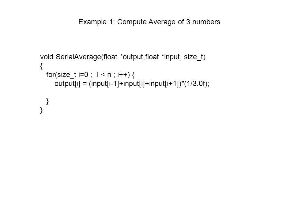 void SerialAverage(float *output,float *input, size_t) { for(size_t i=0 ; I < n ; i++) { output[i] = (input[i-1]+input[i]+input[i+1])*(1/3.0f); } Example 1: Compute Average of 3 numbers