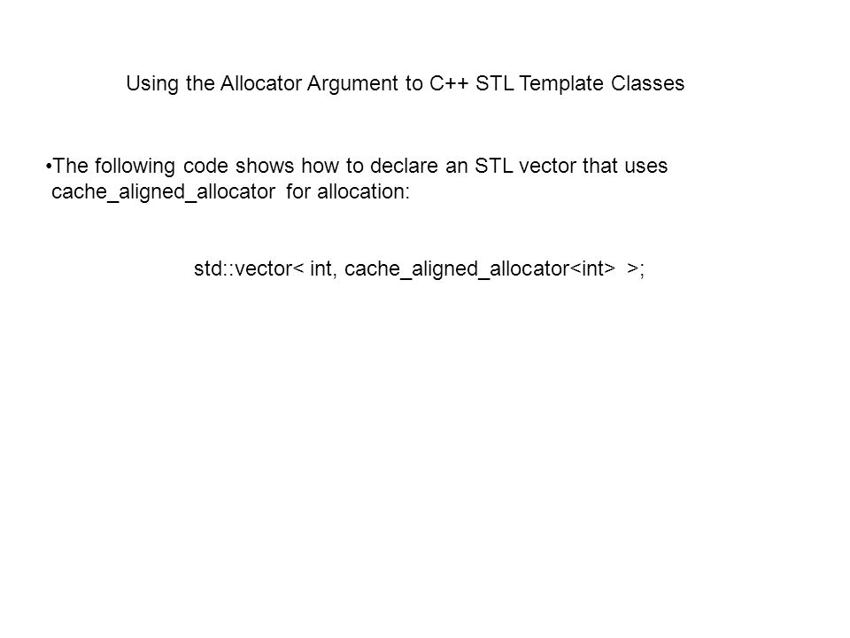 Using the Allocator Argument to C++ STL Template Classes The following code shows how to declare an STL vector that uses cache_aligned_allocator for allocation: std::vector >;