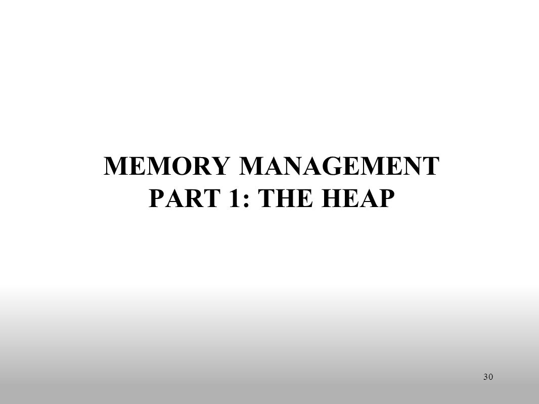 MEMORY MANAGEMENT PART 1: THE HEAP 30