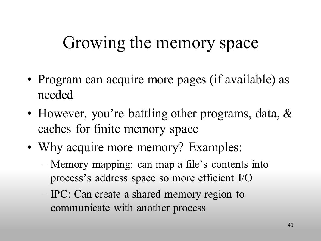 Growing the memory space Program can acquire more pages (if available) as needed However, you're battling other programs, data, & caches for finite memory space Why acquire more memory.