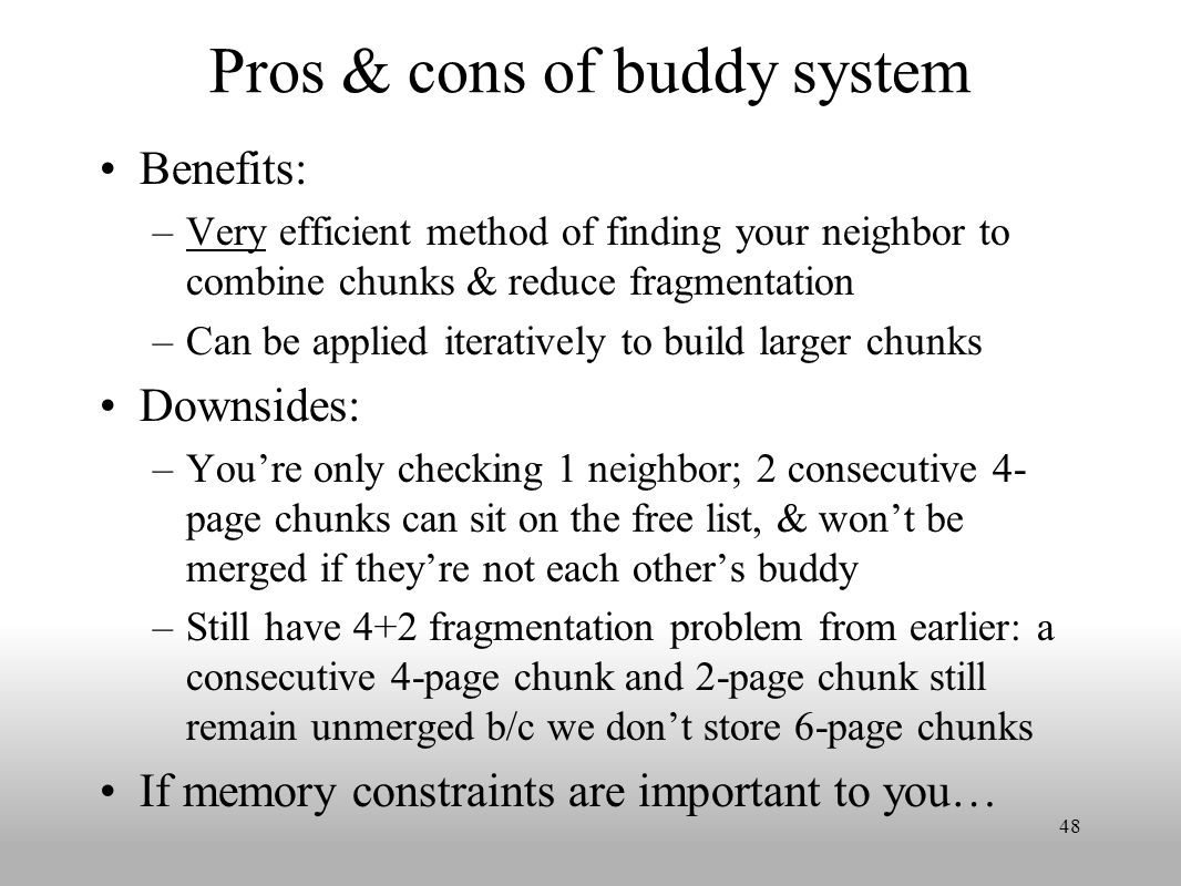 Pros & cons of buddy system Benefits: –Very efficient method of finding your neighbor to combine chunks & reduce fragmentation –Can be applied iteratively to build larger chunks Downsides: –You're only checking 1 neighbor; 2 consecutive 4- page chunks can sit on the free list, & won't be merged if they're not each other's buddy –Still have 4+2 fragmentation problem from earlier: a consecutive 4-page chunk and 2-page chunk still remain unmerged b/c we don't store 6-page chunks If memory constraints are important to you… 48