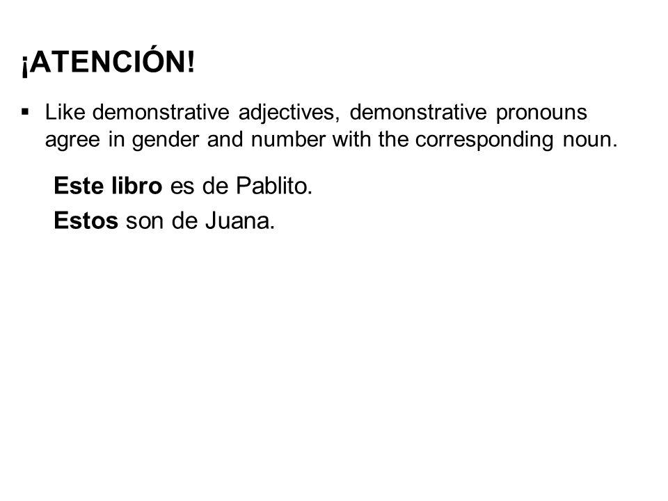 ¡ATENCIÓN!  Like demonstrative adjectives, demonstrative pronouns agree in gender and number with the corresponding noun. Este libro es de Pablito. E