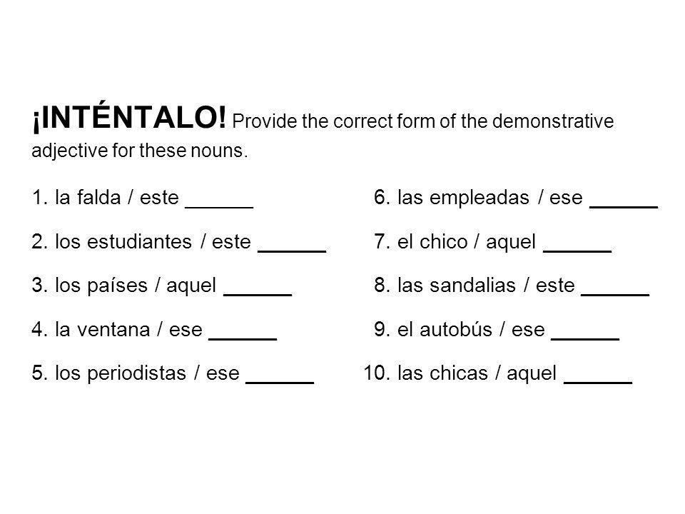 ¡INTÉNTALO! Provide the correct form of the demonstrative adjective for these nouns. 1. la falda / este ______6. las empleadas / ese ______ 2. los est