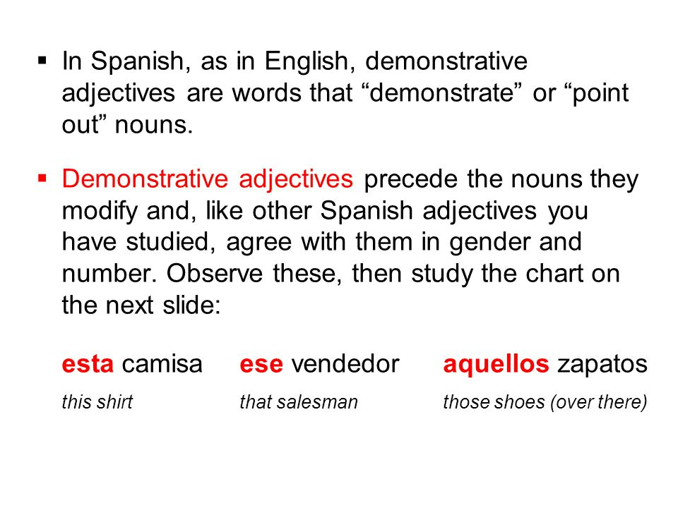""" In Spanish, as in English, demonstrative adjectives are words that """"demonstrate"""" or """"point out"""" nouns.  Demonstrative adjectives precede the nouns"""