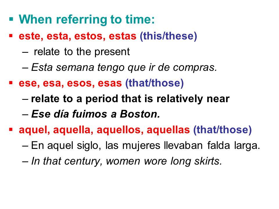  When referring to time:  este, esta, estos, estas (this/these) – relate to the present –Esta semana tengo que ir de compras.  ese, esa, esos, esas