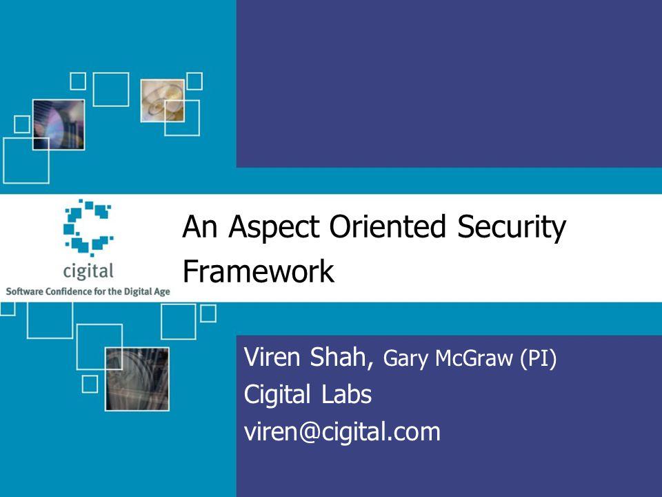 An Aspect Oriented Security Framework Viren Shah, Gary McGraw (PI) Cigital Labs viren@cigital.com