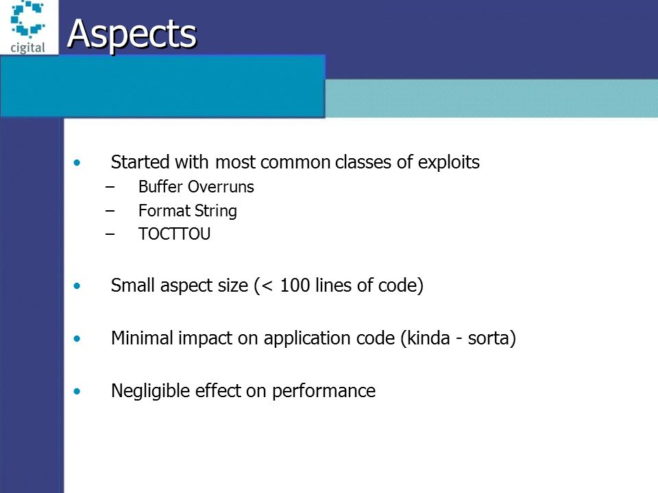 Aspects Started with most common classes of exploits –Buffer Overruns –Format String –TOCTTOU Small aspect size (< 100 lines of code) Minimal impact on application code (kinda - sorta) Negligible effect on performance