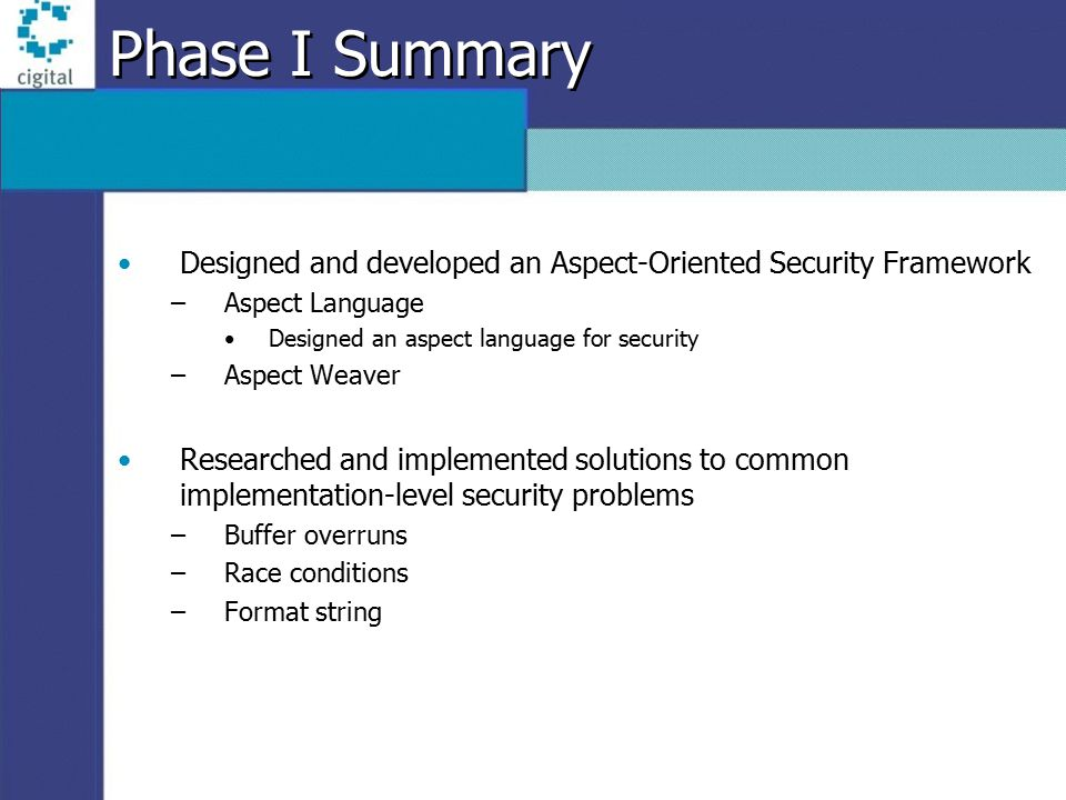 Phase I Summary Designed and developed an Aspect-Oriented Security Framework –Aspect Language Designed an aspect language for security –Aspect Weaver Researched and implemented solutions to common implementation-level security problems –Buffer overruns –Race conditions –Format string