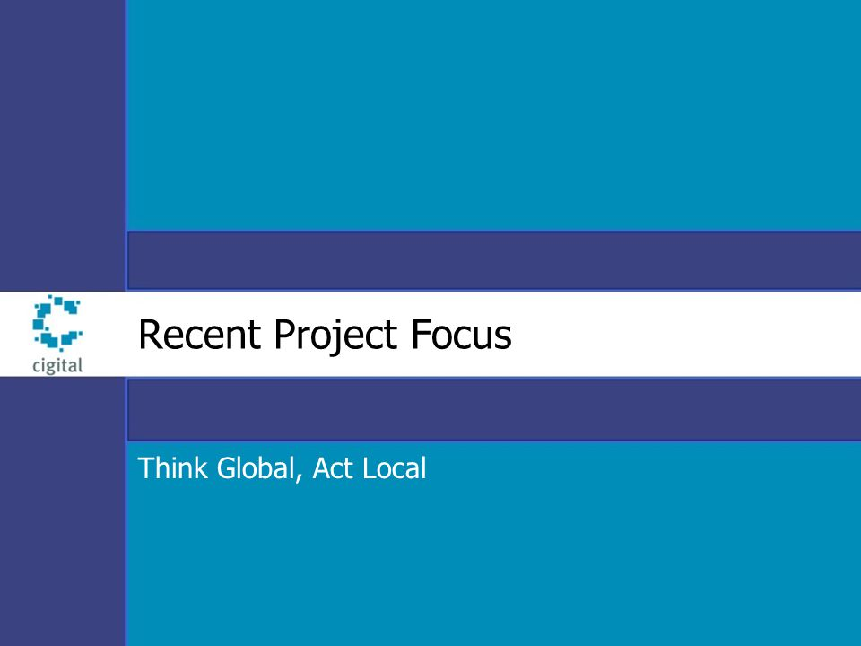 Recent Project Focus Think Global, Act Local